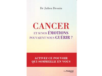 Cancer - Et si nos émotions pouvaient nous guérir, du Dr Julien Drouin