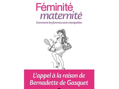 Féminité maternité - Comment les femmes sont manipulées, du Dr Bernadette de Gasquet