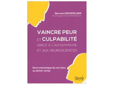 Vaincre peur et culpabilité grâce à l'autohypnose et aux neurosciences, de Bernard Sensfelder, éd. Dangles